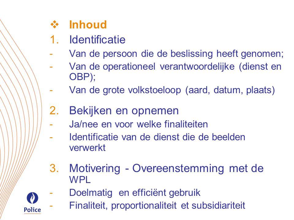  Inhoud  Identificatie -Van de persoon die de beslissing heeft genomen; -Van de operationeel verantwoordelijke (dienst en OBP); -Van de grote volkstoeloop (aard, datum, plaats)  Bekijken en opnemen -Ja/nee en voor welke finaliteiten -Identificatie van de dienst die de beelden verwerkt  Motivering - Overeenstemming met de WPL -Doelmatig en efficiënt gebruik -Finaliteit, proportionaliteit et subsidiariteit