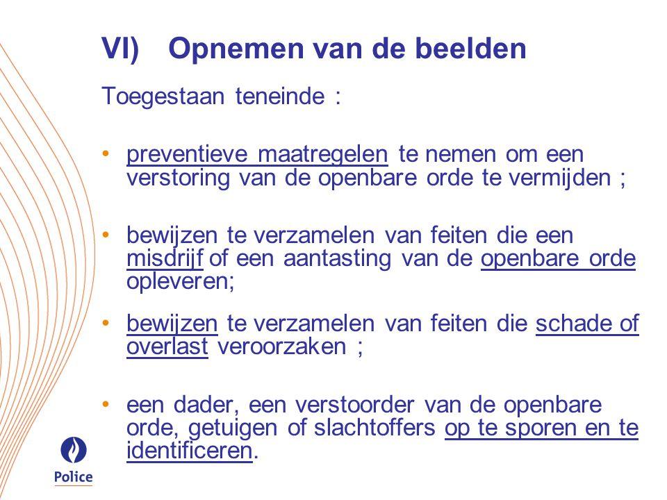 VI)Opnemen van de beelden Toegestaan teneinde : preventieve maatregelen te nemen om een verstoring van de openbare orde te vermijden ; bewijzen te verzamelen van feiten die een misdrijf of een aantasting van de openbare orde opleveren; bewijzen te verzamelen van feiten die schade of overlast veroorzaken ; een dader, een verstoorder van de openbare orde, getuigen of slachtoffers op te sporen en te identificeren.