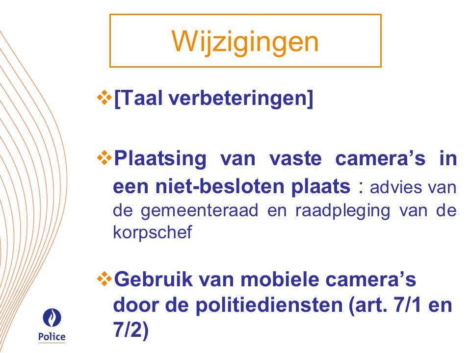 Wijzigingen  [Taal verbeteringen]  Plaatsing van vaste camera's in een niet-besloten plaats : advies van de gemeenteraad en raadpleging van de korpschef  Gebruik van mobiele camera's door de politiediensten (art.