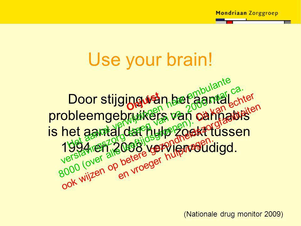 Use your brain! Door stijging van het aantal probleemgebruikers van cannabis is het aantal dat hulp zoekt tussen 1994 en 2008 verviervoudigd. Onjuist