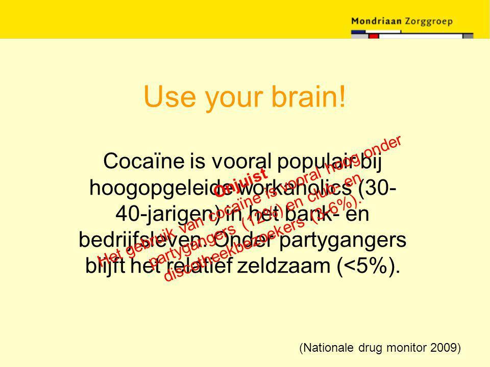 Use your brain! Cocaïne is vooral populair bij hoogopgeleide workaholics (30- 40-jarigen) in het bank- en bedrijfsleven. Onder partygangers blijft het