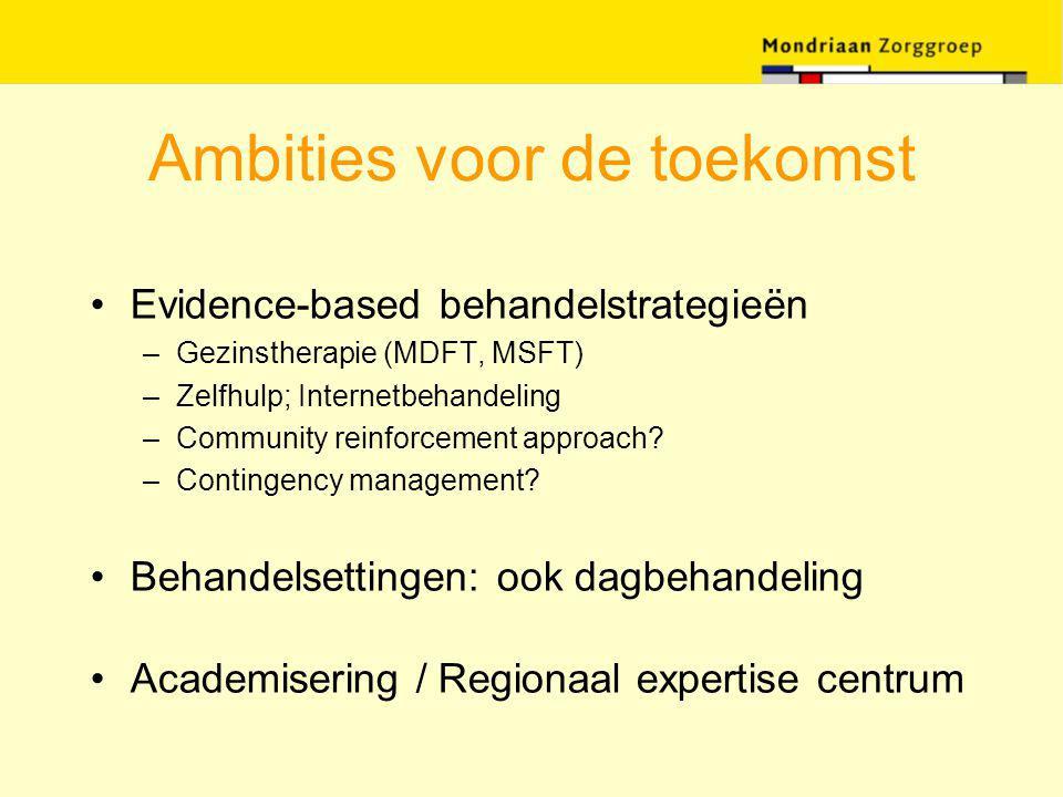 Ambities voor de toekomst Evidence-based behandelstrategieën –Gezinstherapie (MDFT, MSFT) –Zelfhulp; Internetbehandeling –Community reinforcement appr