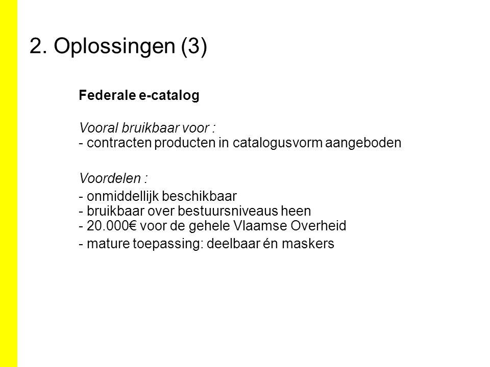 2. Oplossingen (3) Federale e-catalog Vooral bruikbaar voor : - contracten producten in catalogusvorm aangeboden Voordelen : - onmiddellijk beschikbaa