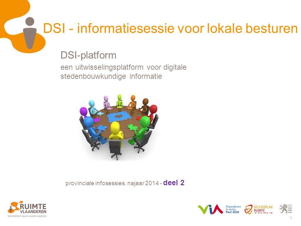 1 DSI - informatiesessie voor lokale besturen provinciale infosessies, najaar 2014 - deel 2 DSI-platform een uitwisselingsplatform voor digitale stedenbouwkundige informatie