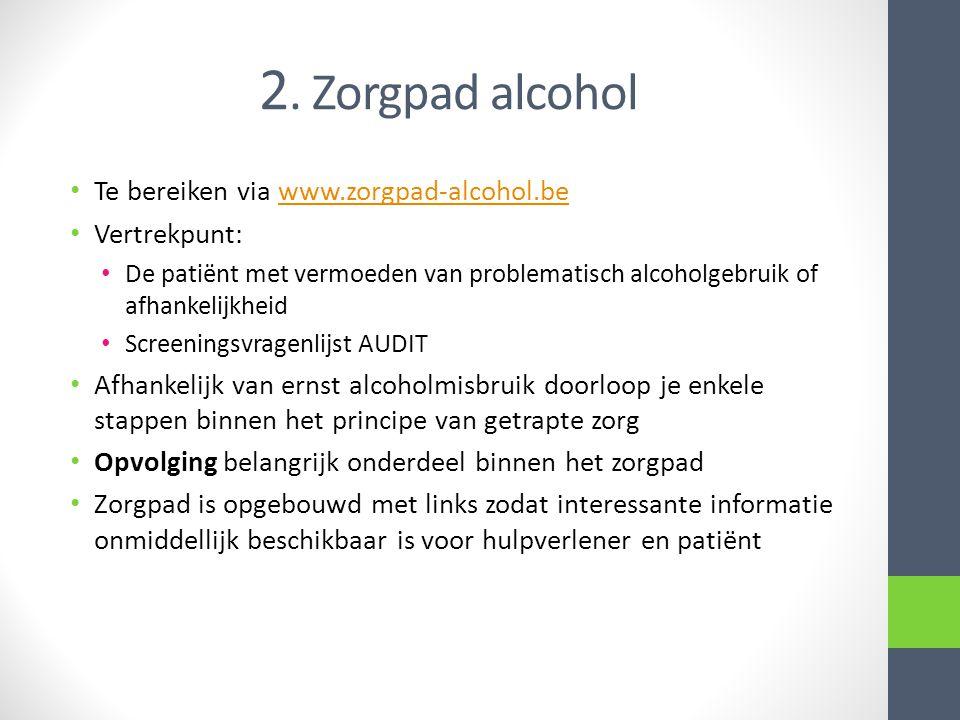 2. Zorgpad alcohol Te bereiken via www.zorgpad-alcohol.bewww.zorgpad-alcohol.be Vertrekpunt: De patiënt met vermoeden van problematisch alcoholgebruik