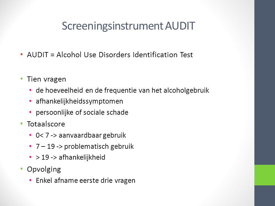Screeningsinstrument AUDIT AUDIT = Alcohol Use Disorders Identification Test Tien vragen de hoeveelheid en de frequentie van het alcoholgebruik afhank