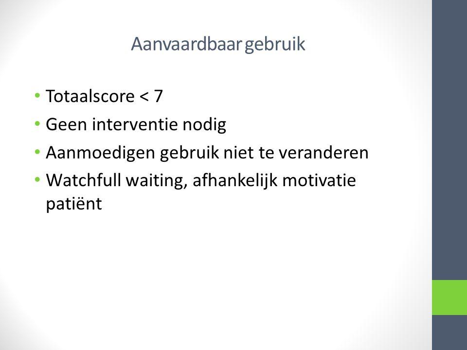 Aanvaardbaar gebruik Totaalscore < 7 Geen interventie nodig Aanmoedigen gebruik niet te veranderen Watchfull waiting, afhankelijk motivatie patiënt