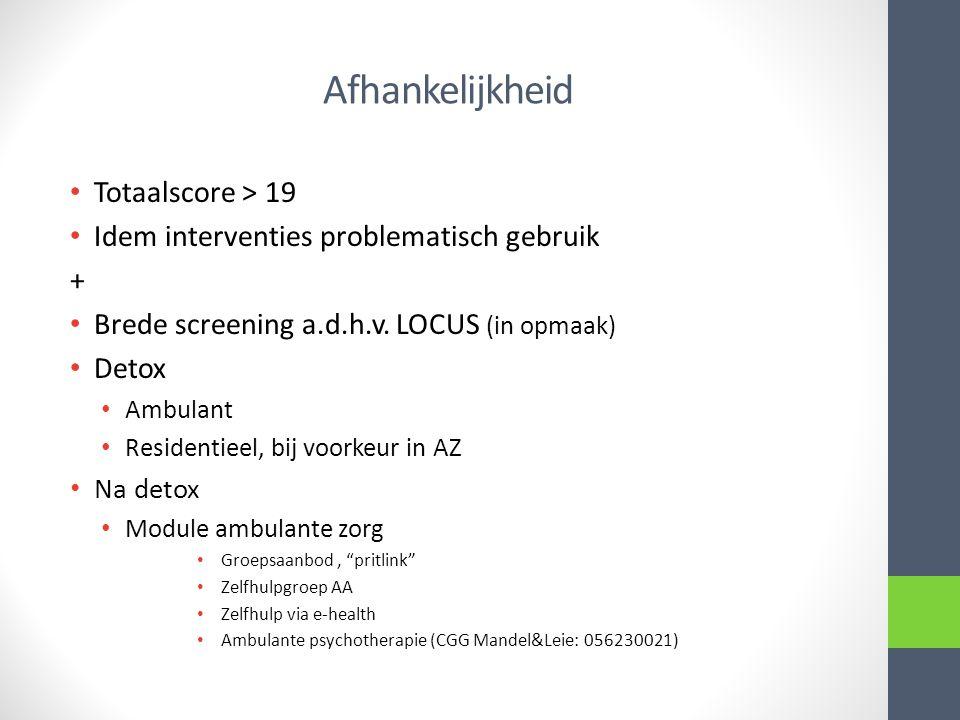 Afhankelijkheid Totaalscore > 19 Idem interventies problematisch gebruik + Brede screening a.d.h.v. LOCUS (in opmaak) Detox Ambulant Residentieel, bij