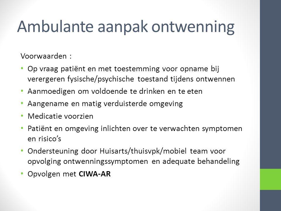 Ambulante aanpak ontwenning Voorwaarden : Op vraag patiënt en met toestemming voor opname bij verergeren fysische/psychische toestand tijdens ontwenne