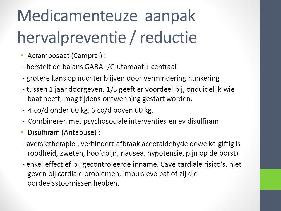 Medicamenteuze aanpak hervalpreventie / reductie Acramposaat (Campral) : - herstelt de balans GABA -/Glutamaat + centraal - grotere kans op nuchter bl