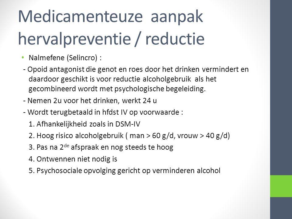 Medicamenteuze aanpak hervalpreventie / reductie Nalmefene (Selincro) : - Opoid antagonist die genot en roes door het drinken vermindert en daardoor g