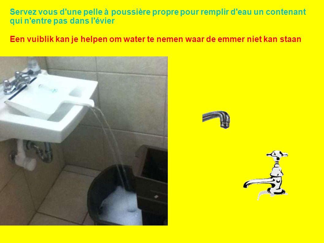 Servez vous d une pelle à poussière propre pour remplir d eau un contenant qui n entre pas dans l évier Een vuiblik kan je helpen om water te nemen waar de emmer niet kan staan