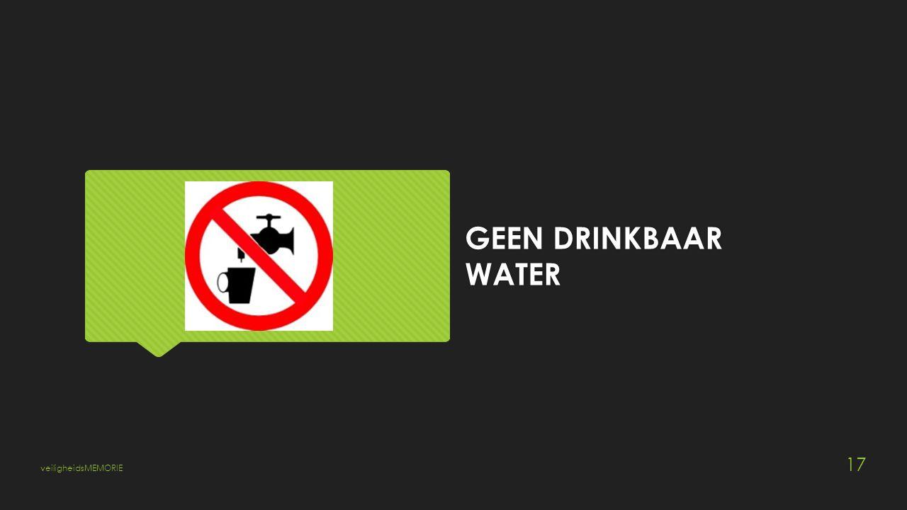 GEEN DRINKBAAR WATER veiligheidsMEMORIE 17