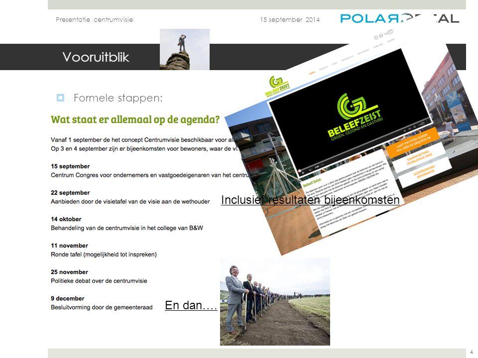 Vooruitblik  Formele stappen: 15 september 2014Presentatie centrumvisie 4 Inclusief resultaten bijeenkomsten En dan….