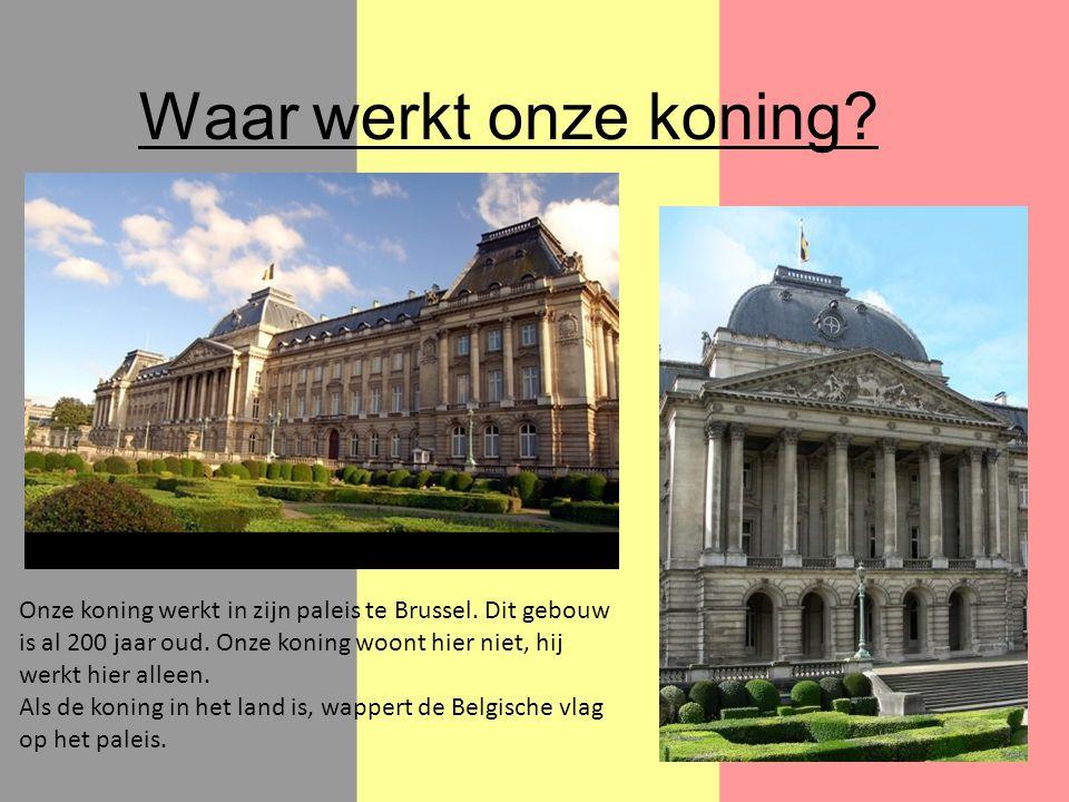 Waar werkt onze koning? Onze koning werkt in zijn paleis te Brussel. Dit gebouw is al 200 jaar oud. Onze koning woont hier niet, hij werkt hier alleen