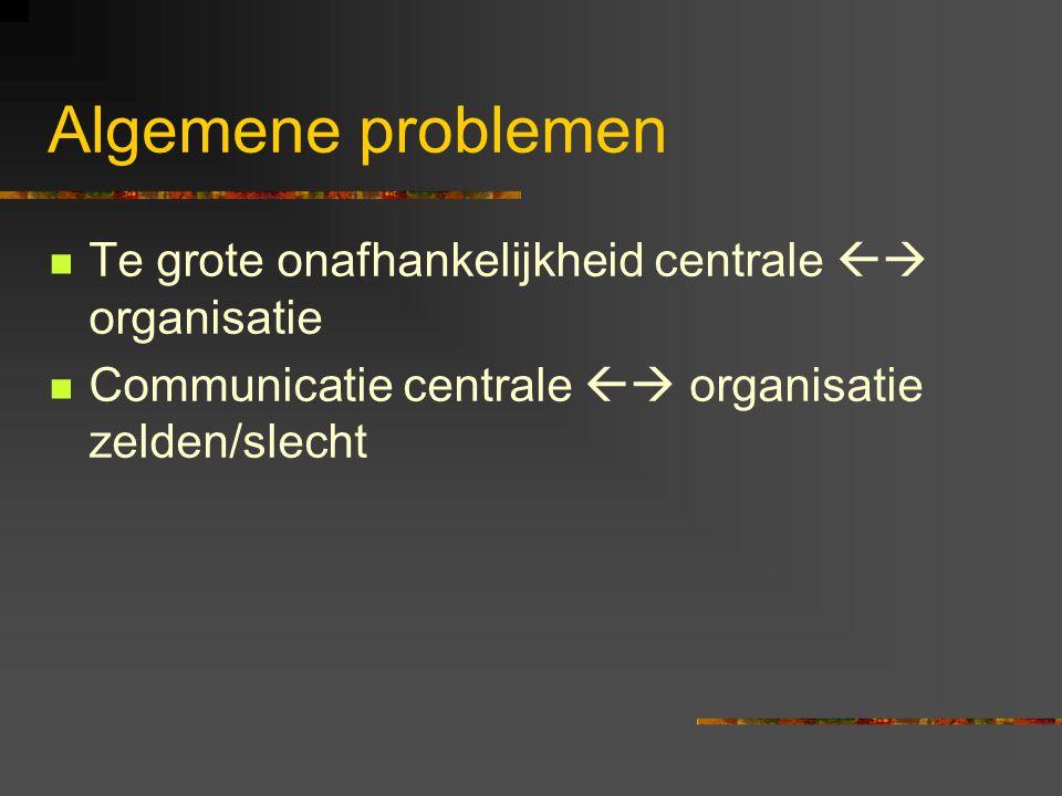 Algemene problemen Te grote onafhankelijkheid centrale  organisatie Communicatie centrale  organisatie zelden/slecht