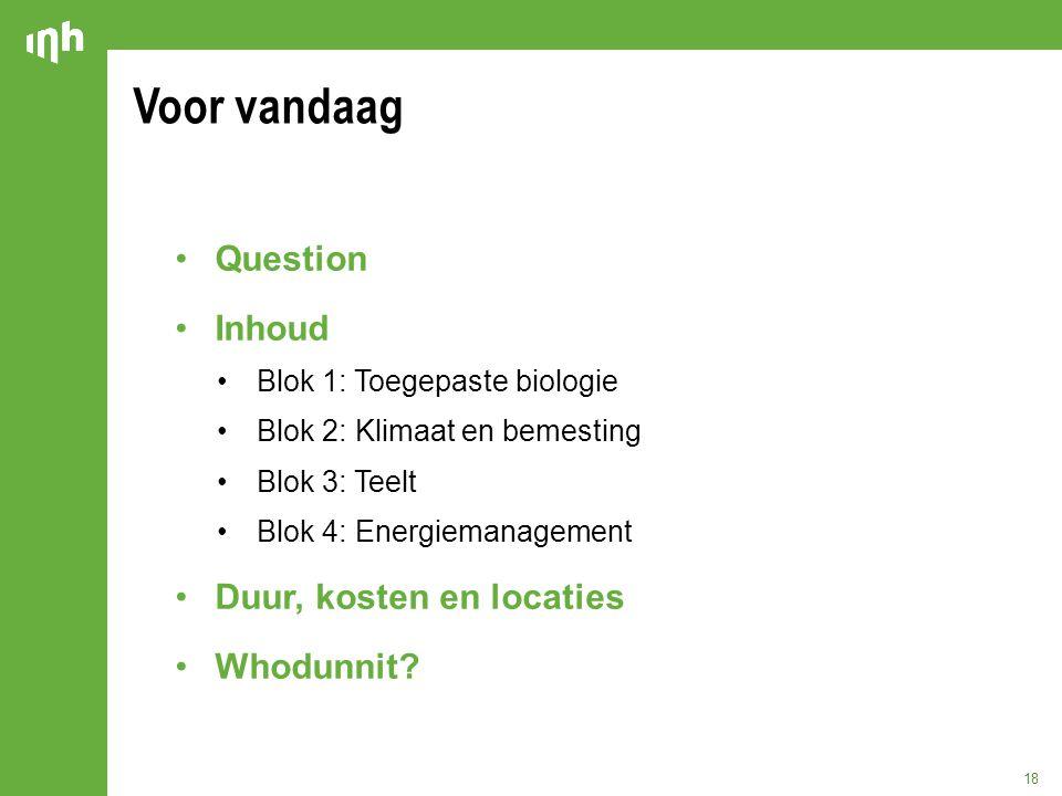 Voor vandaag 18 Question Inhoud Blok 1: Toegepaste biologie Blok 2: Klimaat en bemesting Blok 3: Teelt Blok 4: Energiemanagement Duur, kosten en locat