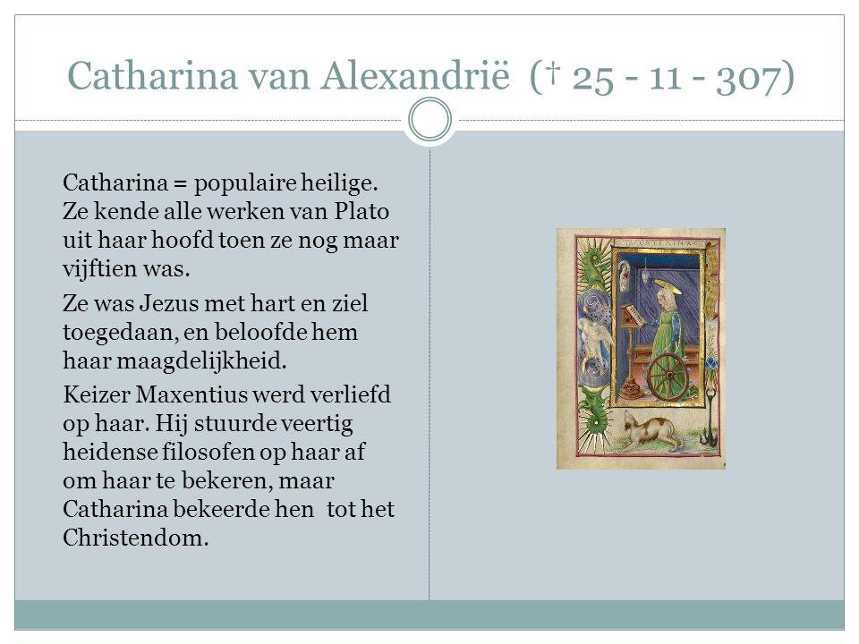 Catharina van Alexandrië († 25 - 11 - 307) Mislukte poging van de keizer haar te verpletteren met een rad Mislukte poging haar te laten verbranden.