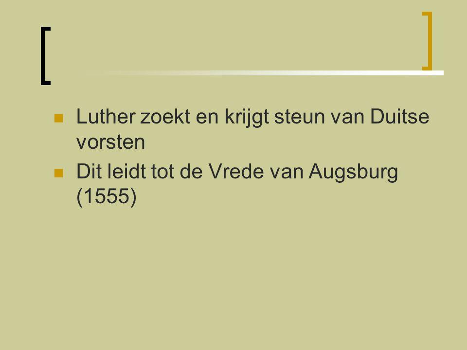 Luther zoekt en krijgt steun van Duitse vorsten Dit leidt tot de Vrede van Augsburg (1555)