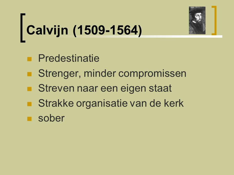 Calvijn (1509-1564) Predestinatie Strenger, minder compromissen Streven naar een eigen staat Strakke organisatie van de kerk sober