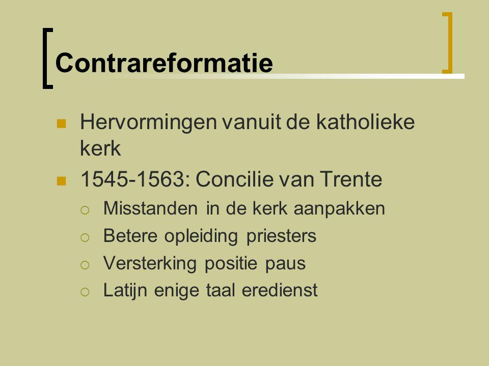 Contrareformatie Hervormingen vanuit de katholieke kerk 1545-1563: Concilie van Trente  Misstanden in de kerk aanpakken  Betere opleiding priesters