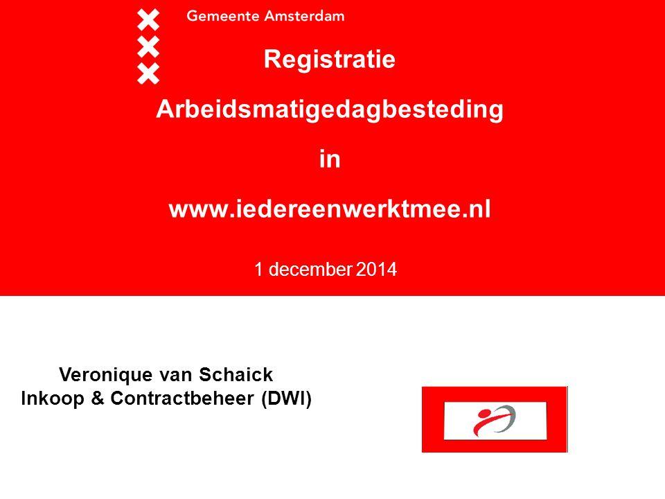 1 december 2014 Registratie Arbeidsmatigedagbesteding in www.iedereenwerktmee.nl Veronique van Schaick Inkoop & Contractbeheer (DWI)