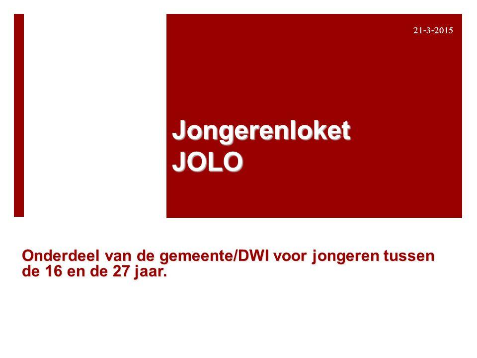 Jongerenloket JOLO Onderdeel van de gemeente/DWI voor jongeren tussen de 16 en de 27 jaar. 21-3-2015 1