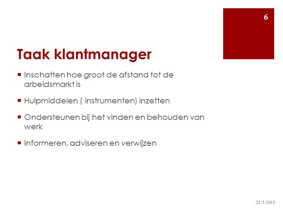 Taak klantmanager  Inschatten hoe groot de afstand tot de arbeidsmarkt is  Hulpmiddelen ( instrumenten) inzetten  Ondersteunen bij het vinden en be
