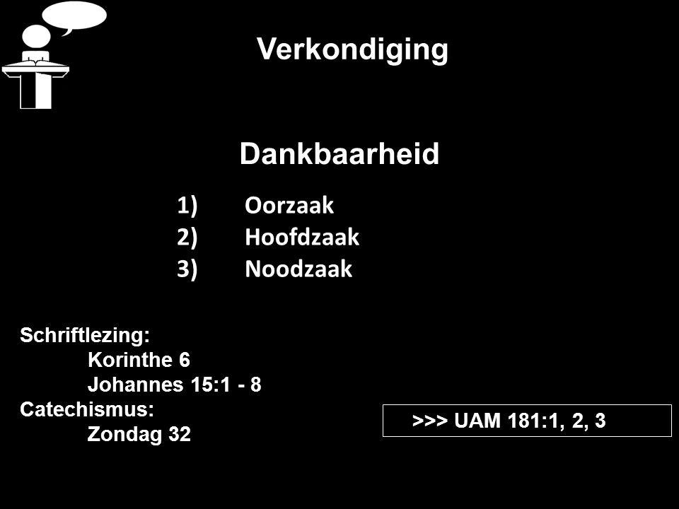 Verkondiging Schriftlezing: Korinthe 6 Johannes 15:1 - 8 Catechismus: Zondag 32 >>> UAM 181:1, 2, 3 Dankbaarheid 1)Oorzaak 2)Hoofdzaak 3)Noodzaak