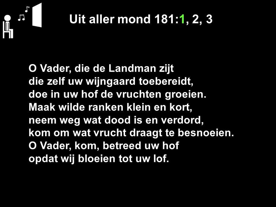 Uit aller mond 181:1, 2, 3 O Vader, die de Landman zijt die zelf uw wijngaard toebereidt, doe in uw hof de vruchten groeien.