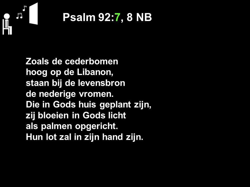 Psalm 92:7, 8 NB Zoals de cederbomen hoog op de Libanon, staan bij de levensbron de nederige vromen.
