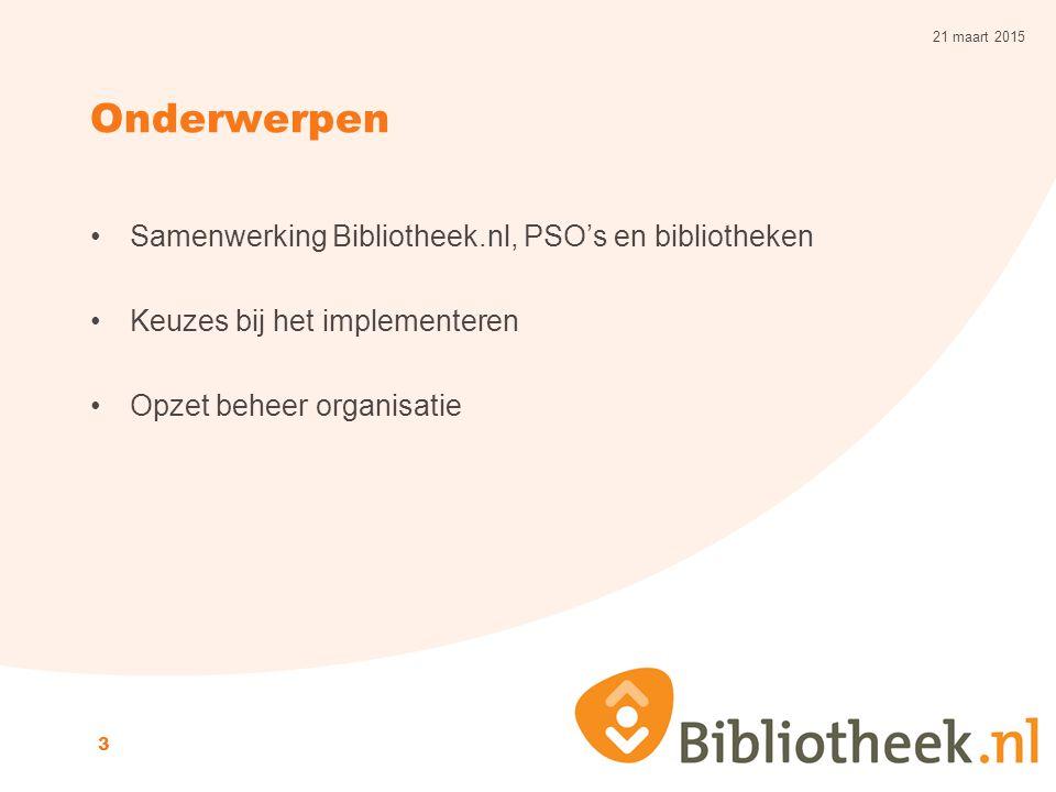 Onderwerpen Samenwerking Bibliotheek.nl, PSO's en bibliotheken Keuzes bij het implementeren Opzet beheer organisatie 21 maart 2015 3
