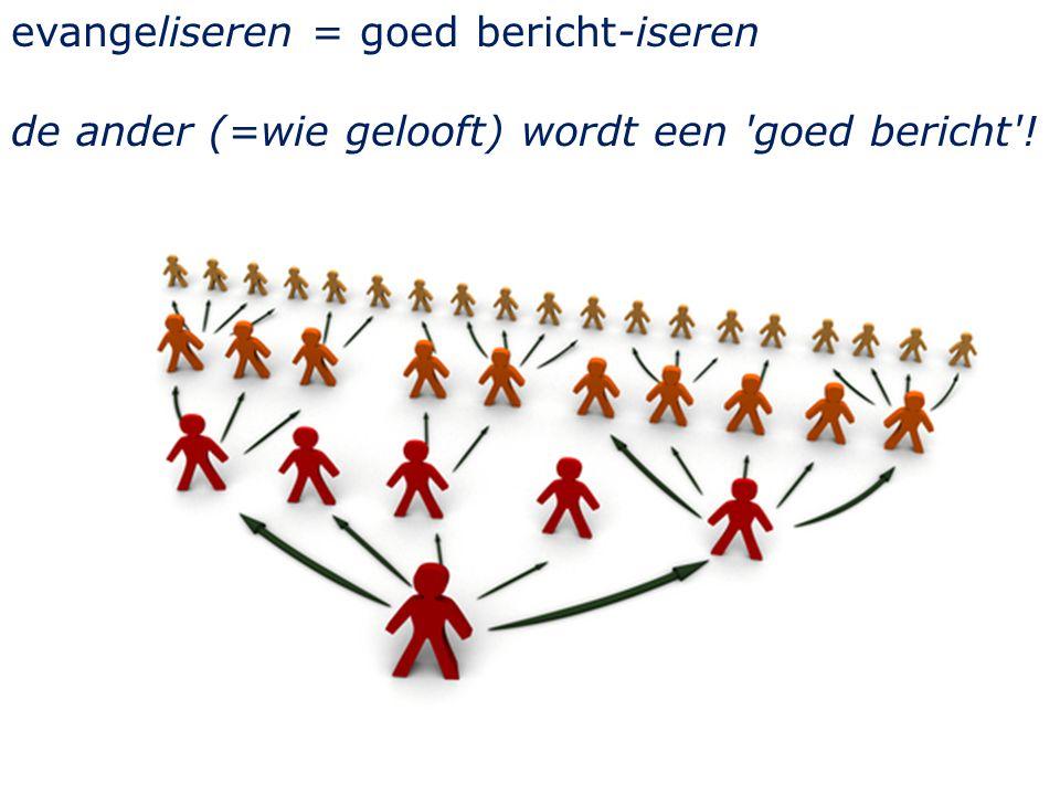 evangeliseren = goed bericht-iseren de ander (=wie gelooft) wordt een goed bericht !
