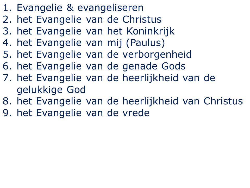 1.Evangelie & evangeliseren 2.het Evangelie van de Christus 3.het Evangelie van het Koninkrijk 4.het Evangelie van mij (Paulus) 5.het Evangelie van de verborgenheid 6.het Evangelie van de genade Gods 7.het Evangelie van de heerlijkheid van de gelukkige God 8.het Evangelie van de heerlijkheid van Christus 9.het Evangelie van de vrede