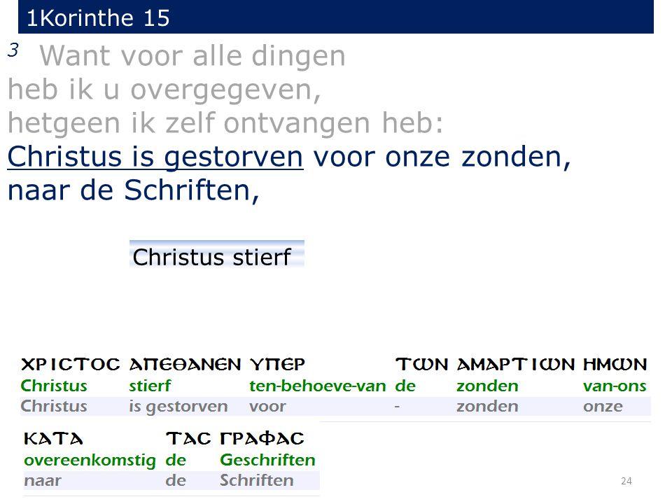 1Korinthe 15 24 3 Want voor alle dingen heb ik u overgegeven, hetgeen ik zelf ontvangen heb: Christus is gestorven voor onze zonden, naar de Schriften, Christus stierf