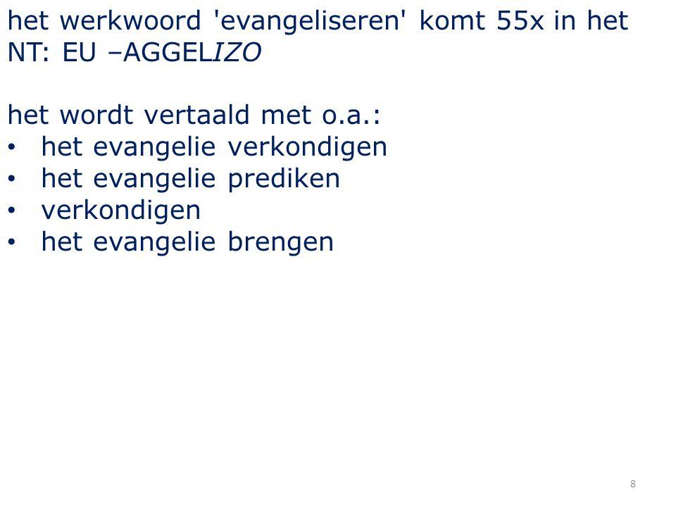 8 het werkwoord evangeliseren komt 55x in het NT: EU –AGGELIZO het wordt vertaald met o.a.: het evangelie verkondigen het evangelie prediken verkondigen het evangelie brengen