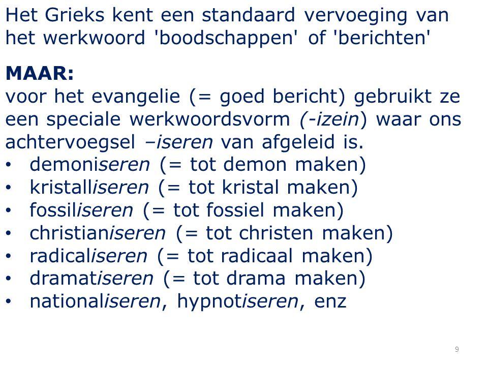 9 Het Grieks kent een standaard vervoeging van het werkwoord boodschappen of berichten MAAR: voor het evangelie (= goed bericht) gebruikt ze een speciale werkwoordsvorm (-izein) waar ons achtervoegsel –iseren van afgeleid is.