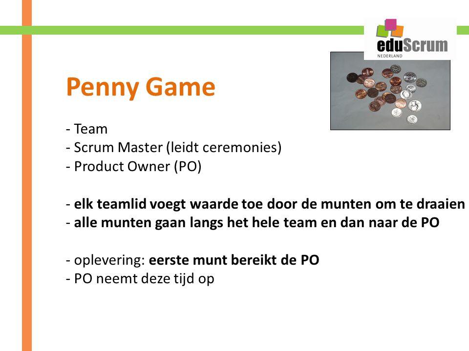 - Team - Scrum Master (leidt ceremonies) - Product Owner (PO) - elk teamlid voegt waarde toe door de munten om te draaien - alle munten gaan langs het hele team en dan naar de PO - oplevering: eerste munt bereikt de PO - PO neemt deze tijd op Penny Game