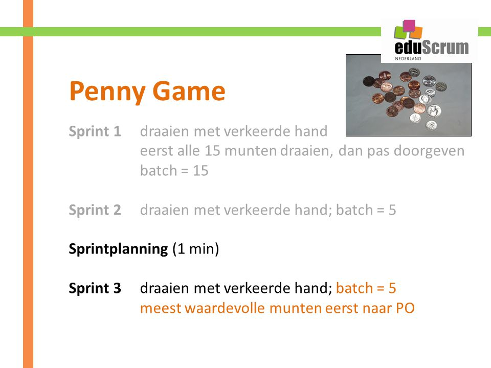 Sprint 1 draaien met verkeerde hand eerst alle 15 munten draaien, dan pas doorgeven batch = 15 Sprint 2 draaien met verkeerde hand; batch = 5 Sprintplanning (1 min) Sprint 3 draaien met verkeerde hand; batch = 5 meest waardevolle munten eerst naar PO Penny Game