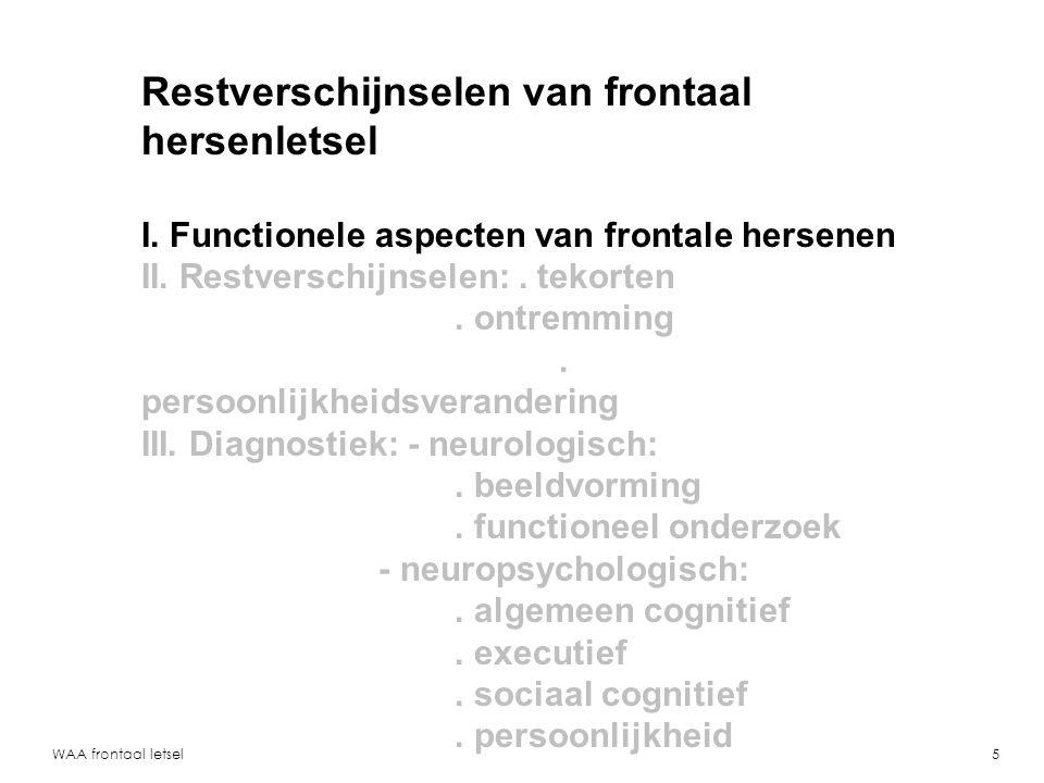 WAA frontaal letsel6 Frontale hersendelen spelen rol bij: - planning, uitvoering, anticipatie - verdelen van aandacht, schakelen - zelfbewustzijn, onderscheid zelf/ander - begrijpen van motieven van anderen - herkennen van emoties - sociale vaardigheden - moraal