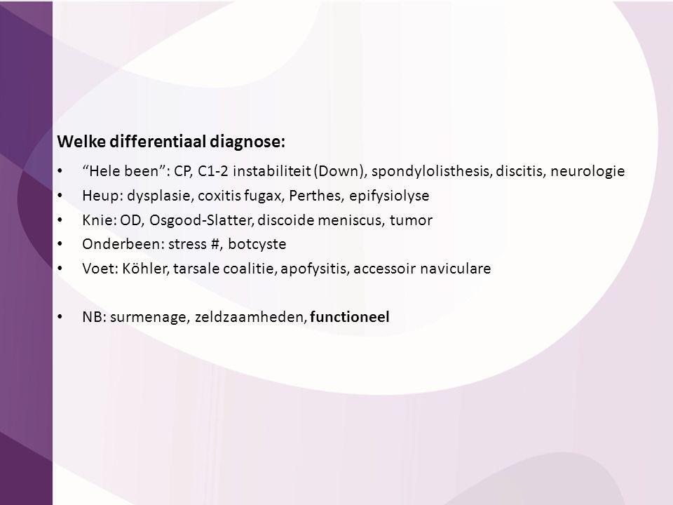 "Welke differentiaal diagnose: ""Hele been"": CP, C1-2 instabiliteit (Down), spondylolisthesis, discitis, neurologie Heup: dysplasie, coxitis fugax, Pert"