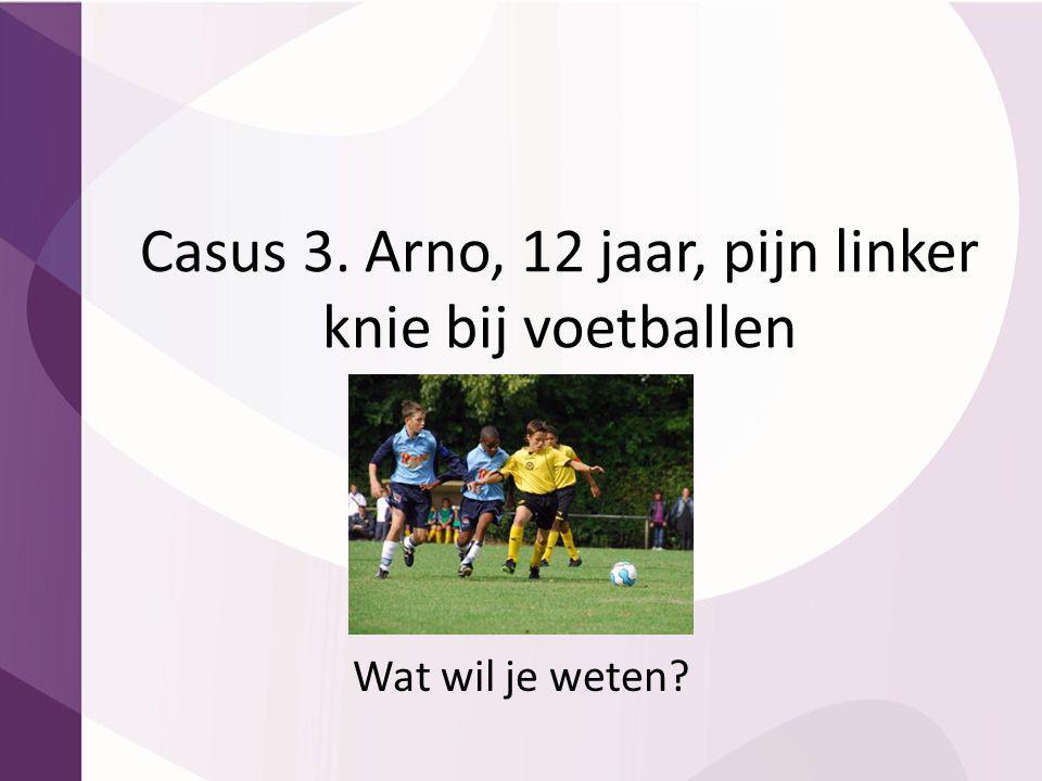 Casus 3. Arno, 12 jaar, pijn linker knie bij voetballen Wat wil je weten?