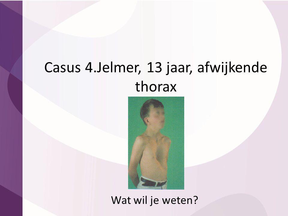Casus 4.Jelmer, 13 jaar, afwijkende thorax Wat wil je weten?