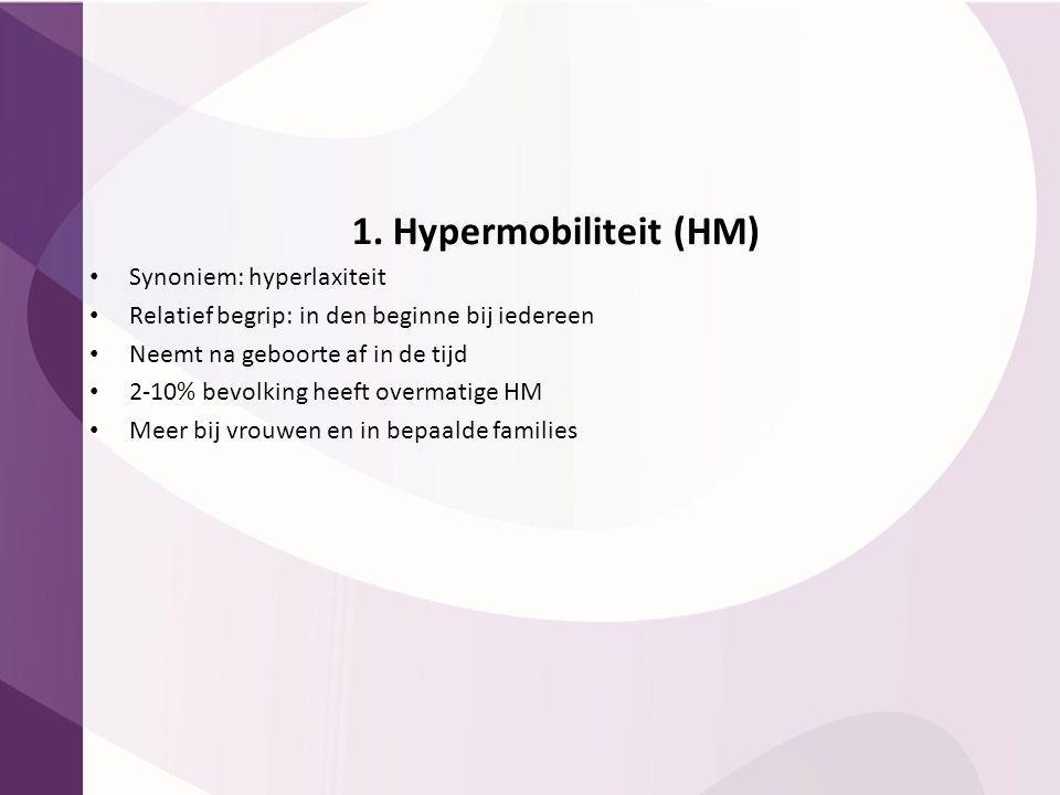 1. Hypermobiliteit (HM) Synoniem: hyperlaxiteit Relatief begrip: in den beginne bij iedereen Neemt na geboorte af in de tijd 2-10% bevolking heeft ove