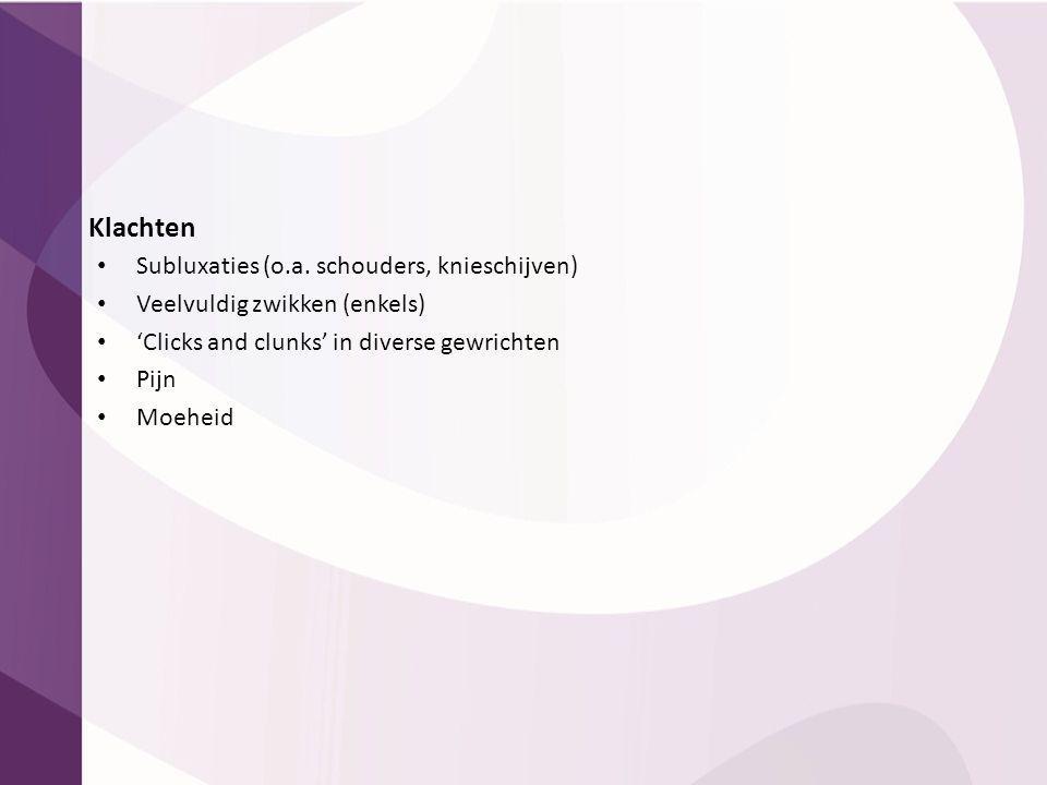 Klachten Subluxaties (o.a. schouders, knieschijven) Veelvuldig zwikken (enkels) 'Clicks and clunks' in diverse gewrichten Pijn Moeheid