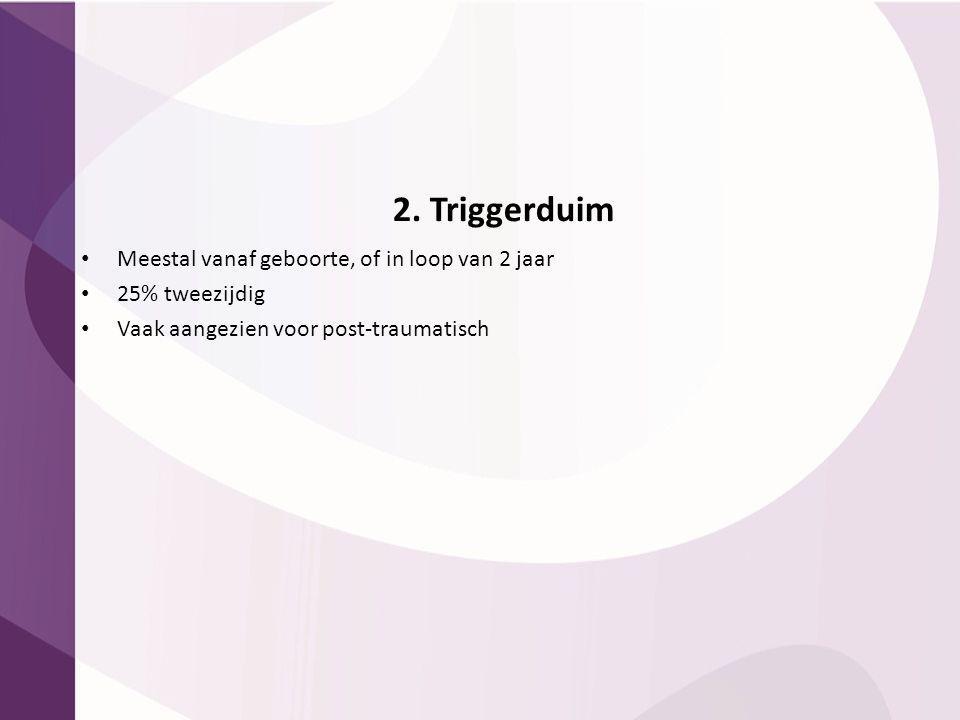 2. Triggerduim Meestal vanaf geboorte, of in loop van 2 jaar 25% tweezijdig Vaak aangezien voor post-traumatisch