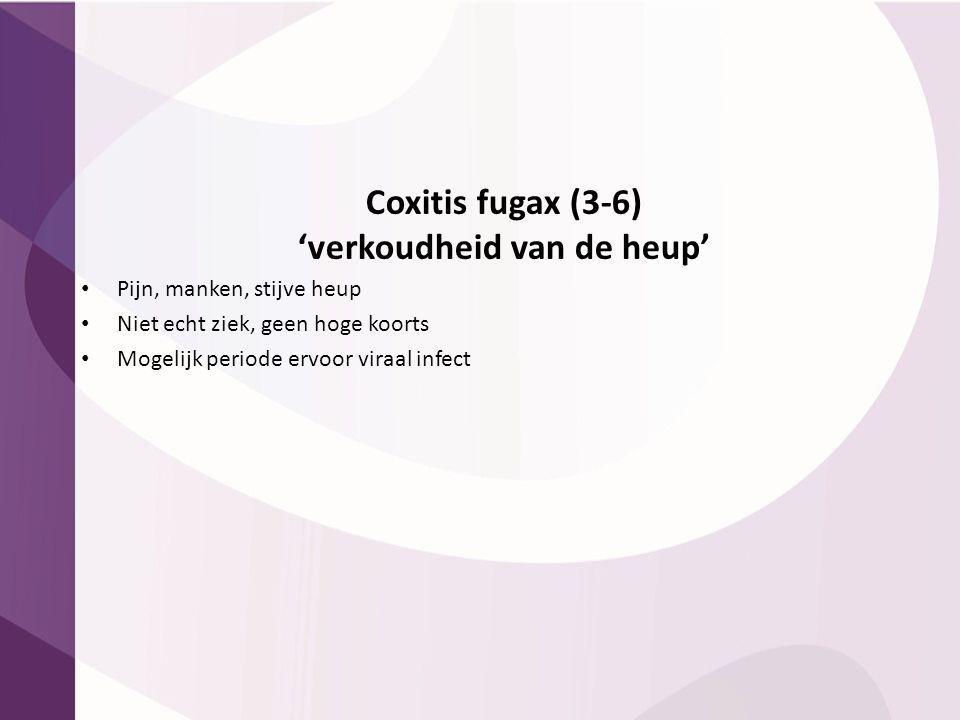 Coxitis fugax (3-6) 'verkoudheid van de heup' Pijn, manken, stijve heup Niet echt ziek, geen hoge koorts Mogelijk periode ervoor viraal infect