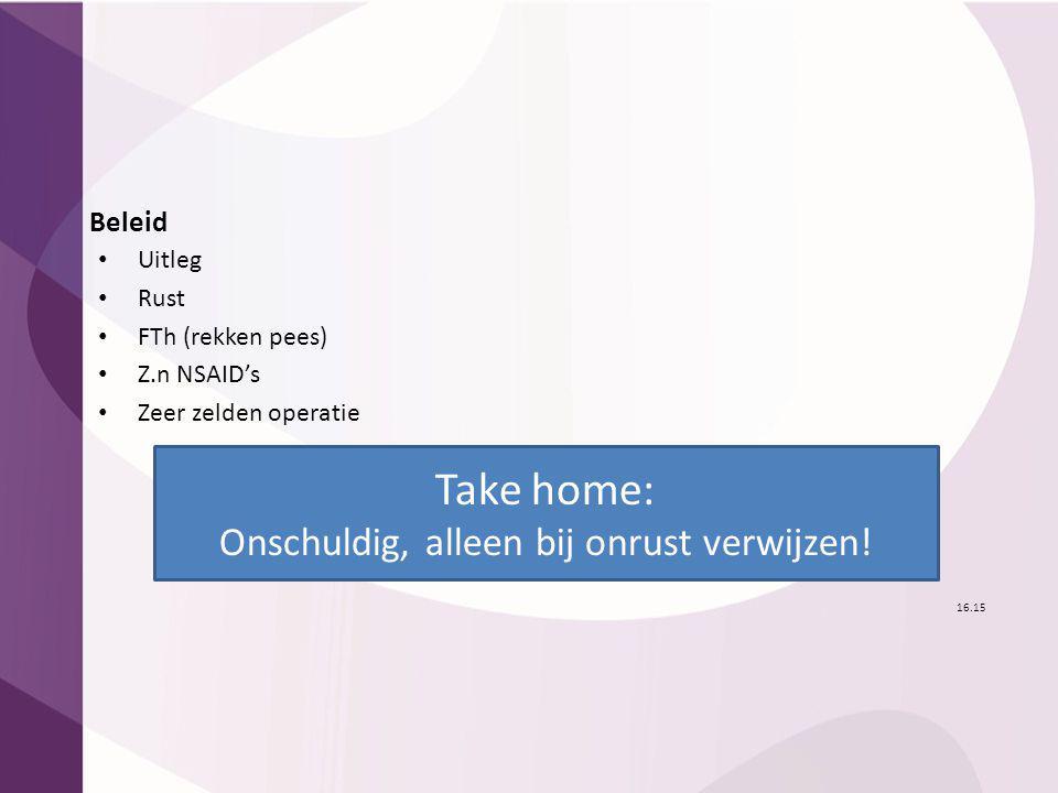 Beleid Uitleg Rust FTh (rekken pees) Z.n NSAID's Zeer zelden operatie 16.15 Take home: Onschuldig, alleen bij onrust verwijzen!