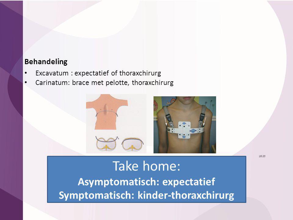 Behandeling Excavatum : expectatief of thoraxchirurg Carinatum: brace met pelotte, thoraxchirurg 16.20 Take home: Asymptomatisch: expectatief Symptoma