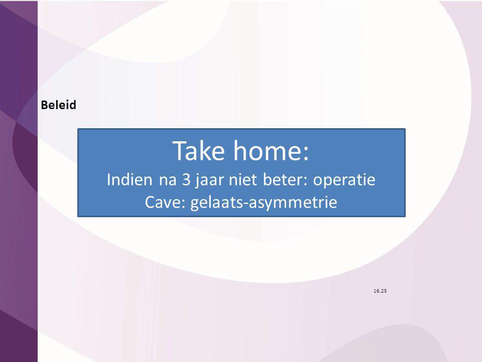 Beleid 16.25 Take home: Indien na 3 jaar niet beter: operatie Cave: gelaats-asymmetrie
